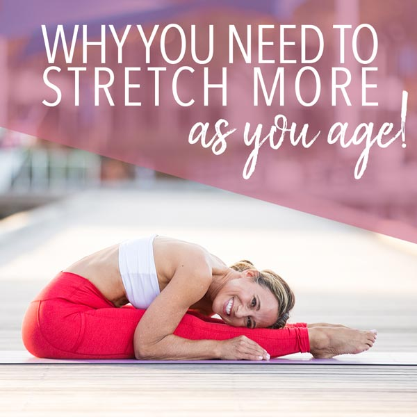 Why You Need to Stretch More as You Age